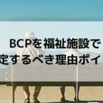 BCP(事業継続計画)を福祉施設で策定すべき理由とポイント